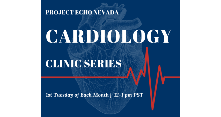 Project ECHO Nevada Cardiology Clinic Series, 1st Tuesday of Each Month 12-1 pm PST